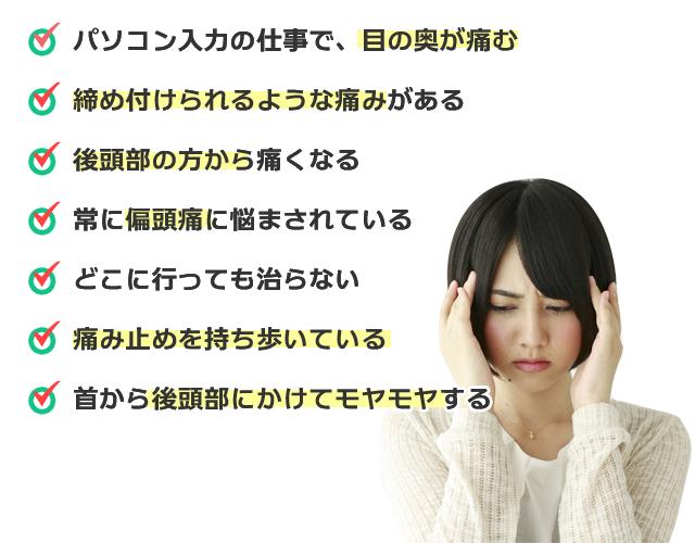 パソコン入力の仕事で、目の奥が痛む/締め付けられるような痛みがある/後頭部の方から痛くなる/常に偏頭痛に悩まされている/どこに行っても治らない/痛み止めを持ち歩いている/首から後頭部にかけてモヤモヤする